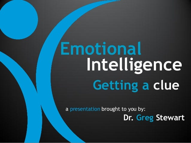 Emotional  Intelligence           Getting a cluea presentation brought to you by:                       Dr. Greg Stewart