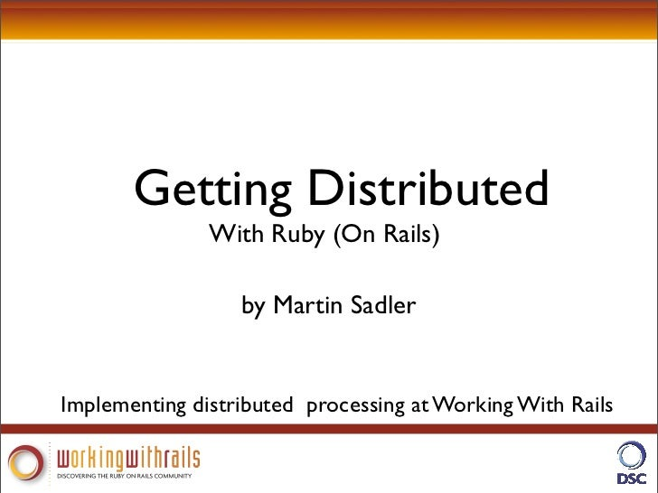 Getting Distributed                With Ruby (On Rails)                    by Martin Sadler   Implementing distributed pro...