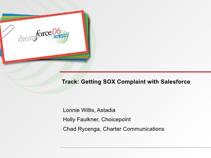 Track: Getting SOX Complaint with Salesforce Lonnie Willis, Astadia  Holly Faulkner, Choicepoint Chad Rycenga, Charter Com...