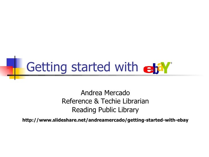 Getting started with eBay Andrea Mercado Reference & Techie Librarian Reading Public Library http://www.slideshare.net/and...