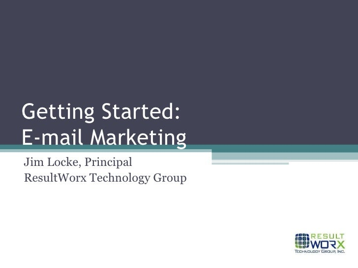 Getting Started: E-mail Marketing Jim Locke, Principal ResultWorx Technology Group