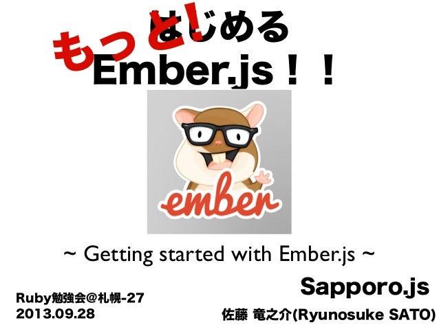 佐藤 竜之介(Ryunosuke SATO) Sapporo.jsRuby勉強会@札幌-27 はじめる Ember.js!! ~ Getting started with Ember.js ~ 2013.09.28 もっと!