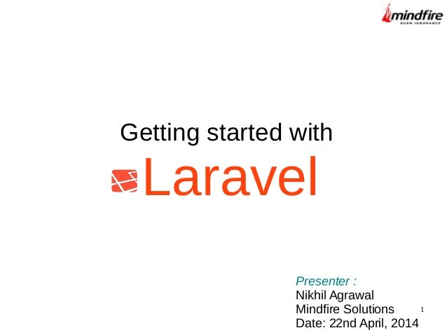1 Getting started with Laravel Presenter : Nikhil Agrawal Mindfire Solutions Date: 22nd April, 2014