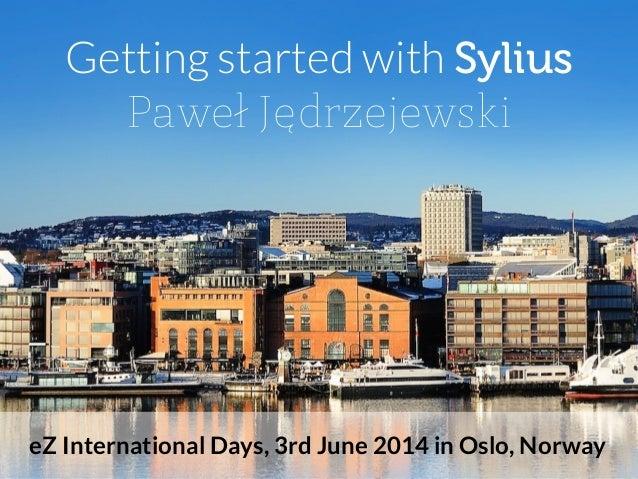 Getting started with Sylius Paweł Jędrzejewski eZ International Days, 3rd June 2014 in Oslo, Norway