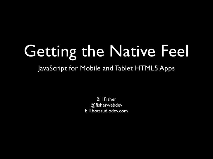 Getting the Native Feel JavaScript for Mobile and Tablet HTML5 Apps                      Bill Fisher                   @fis...
