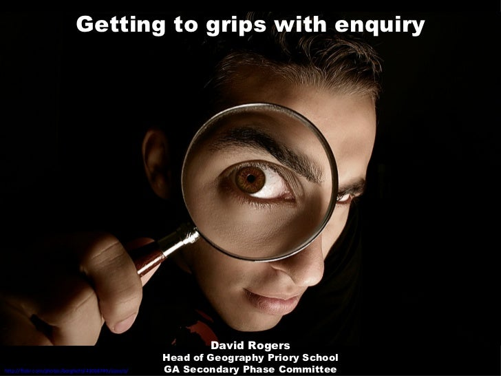 Getting to grips with enquiry http://flickr.com/photos/borghetti/43058749/sizes/o/   David Rogers Head of Geography Priory...