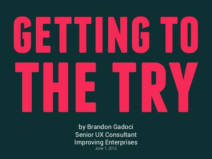 getting tothe try    by Brandon Gadoci   Senior UX Consultant   Improving Enterprises         June 1, 2012
