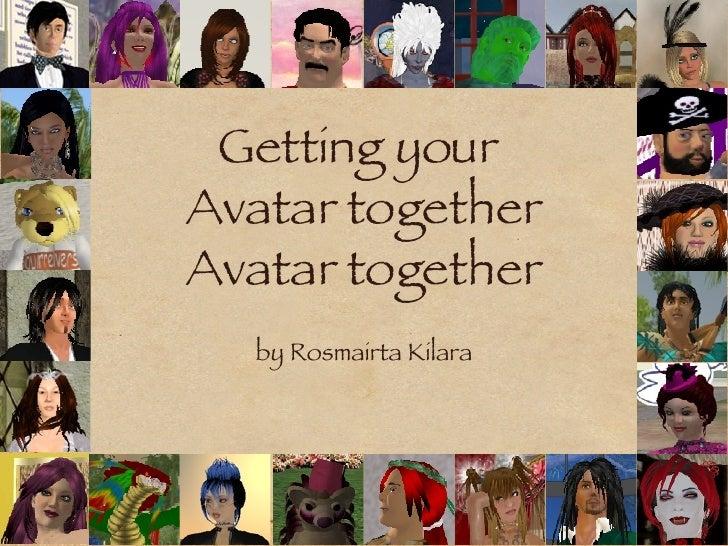 Getting your  Avatar together Avatar together <ul><li>by Rosmairta Kilara </li></ul>