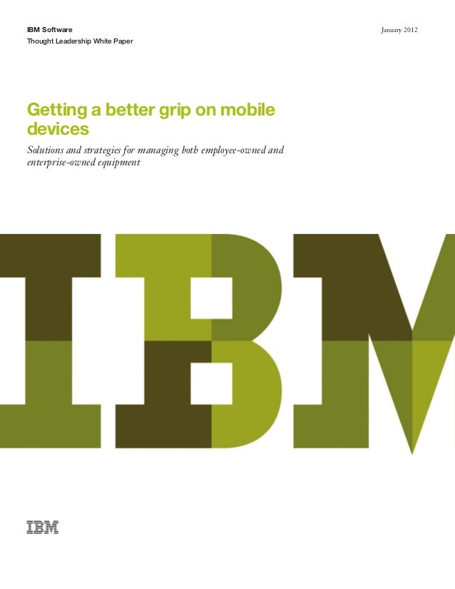 IBM SoftwareThought Leadership White PaperJanuary 2012Getting a better grip on mobiledevicesSolutions and strategies for m...