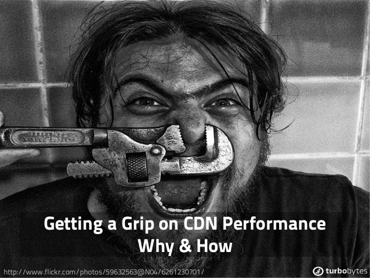 Getting a Grip on CDN Performance                      Why & Howhttp://www.flickr.com/photos/59632563@N04/6261230701/