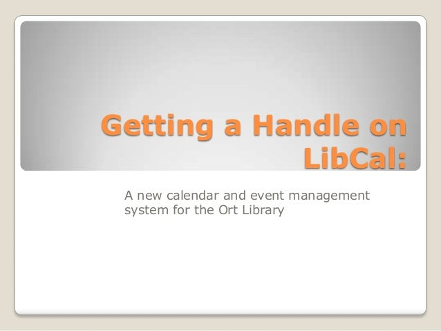 Getting a Handle onLibCal:A new calendar and event managementsystem for the Ort Library