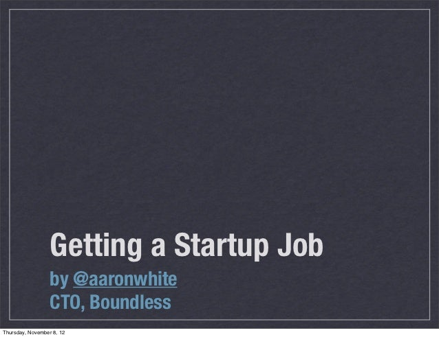 Getting a Startup Job                  by @aaronwhite                  CTO, BoundlessThursday, November 8, 12