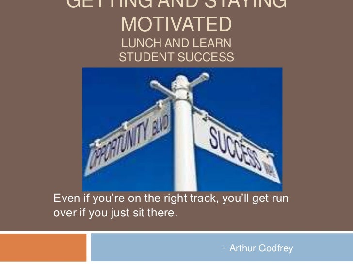 GETTING AND STAYING       MOTIVATED             LUNCH AND LEARN             STUDENT SUCCESSEven if you're on the right tra...