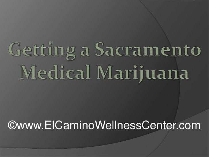 Getting a Sacramento Medical Marijuana<br />©www.ElCaminoWellnessCenter.com<br />