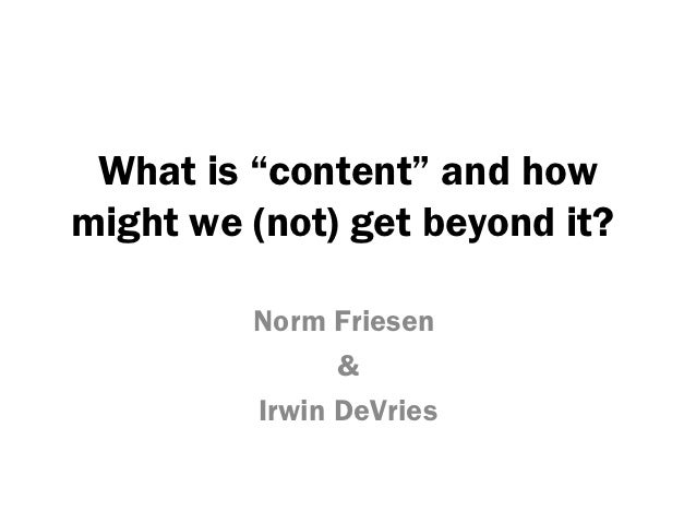 """What is """"content"""" and howmight we (not) get beyond it?         Norm Friesen               &         Irwin DeVries"""