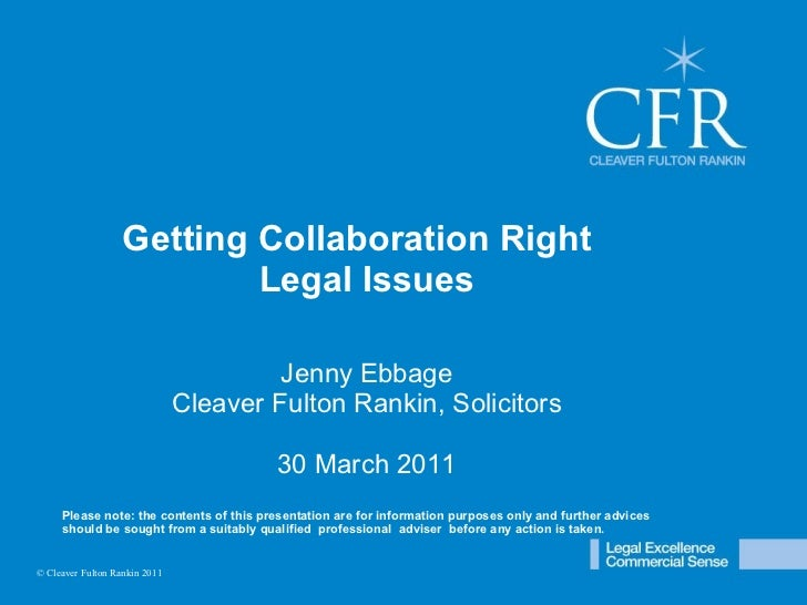 © Cleaver Fulton Rankin 2009 Getting Collaboration Right  Legal Issues Jenny Ebbage Cleaver Fulton Rankin, Solicitors 30 M...