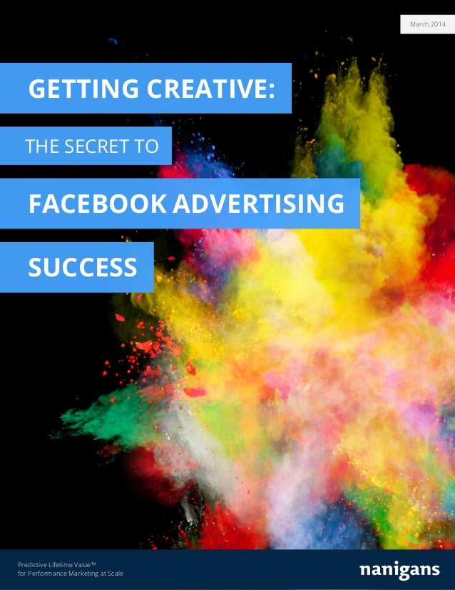 March 2014 Predictive Lifetime Value™ for Performance Marketing at Scale GETTING CREATIVE: THE SECRET TO FACEBOOK ADVERTIS...