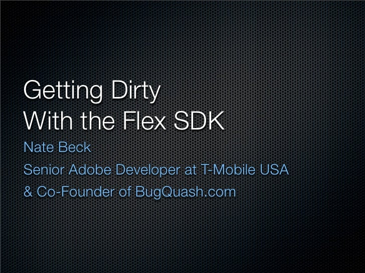 Getting Dirty With the Flex SDK Nate Beck Senior Adobe Developer at T-Mobile USA & Co-Founder of BugQuash.com