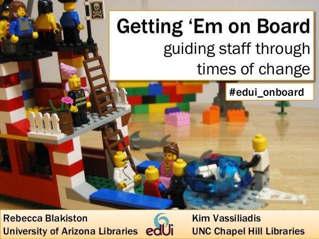 Getting 'Em on Board guiding staff through times of change #edui_onboard  Rebecca Blakiston University of Arizona Librarie...