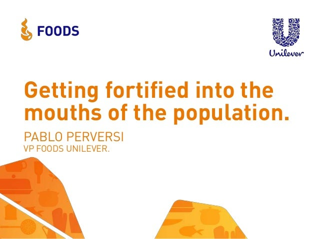 Getting fortified into the mouths of the population. PABLO PERVERSI VP FOODS UNILEVER.