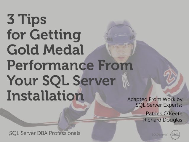 3 Tips for Getting Gold Medal Performance From Your SQL Server Installation  Adapted From Work by SQL Server Experts: Patr...