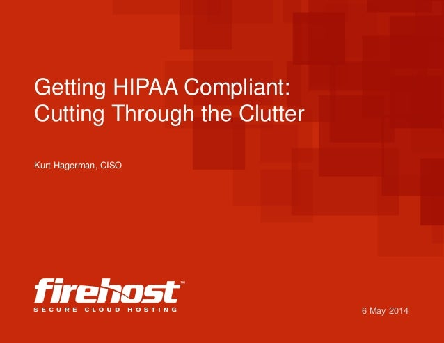 6 May 2014 Getting HIPAA Compliant: Cutting Through the Clutter Kurt Hagerman, CISO
