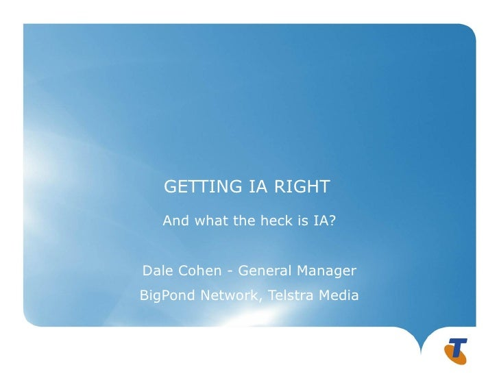 GETTING IA RIGHT   And what the heck is IA?Dale Cohen - General ManagerBigPond Network, Telstra Media