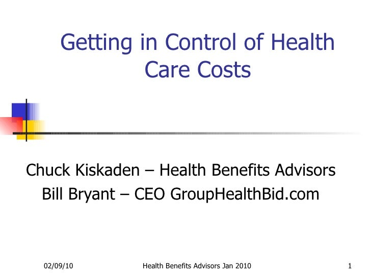 Getting in Control of Health Care Costs Chuck Kiskaden – Health Benefits Advisors Bill Bryant – CEO GroupHealthBid.com