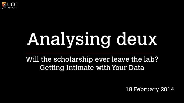 Analysing deux Will the scholarship ever leave the lab? Getting Intimate with Your Data ! !  18 February 2014