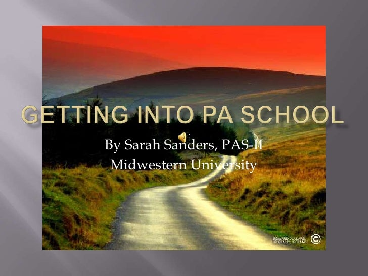 Getting into pa school<br />By Sarah Sanders, PAS-II<br />Midwestern University<br />