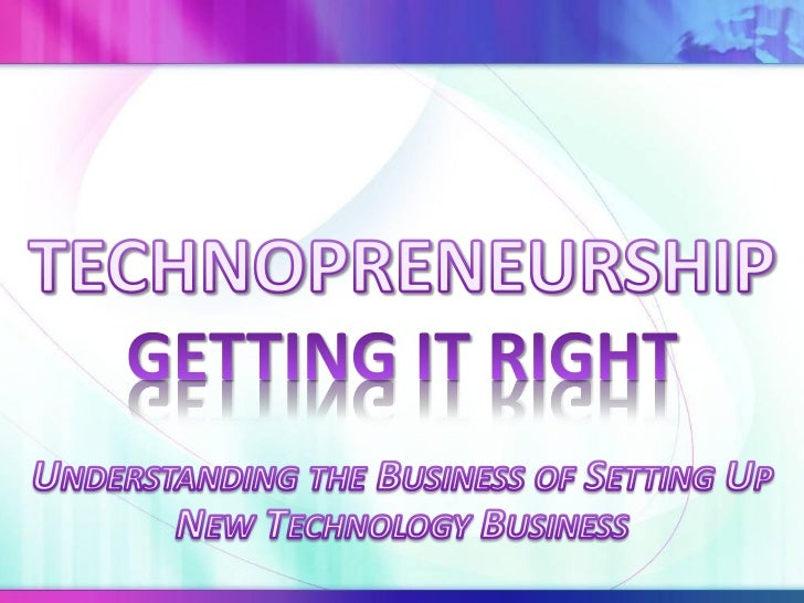 Technopreneurship - Getting It Right, Understanding the Business of Setting Up New Technology Business
