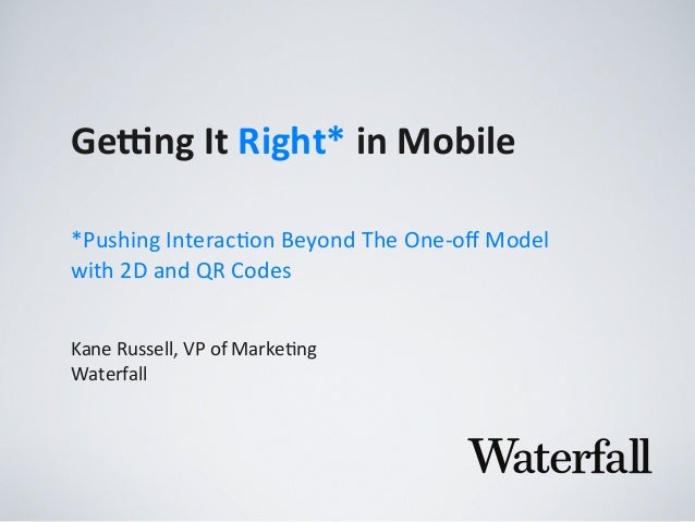 Ge#ng	   It	   Right*	   in	   Mobile Kane	   Russell,	   VP	   of	   Marke2ng Waterfall *Pushing	   Interac0on	   Beyond	...