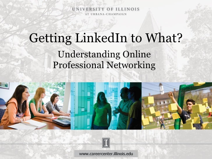 Getting LinkedIn to What? Understanding Online Professional Networking www.careercenter.illinois.edu