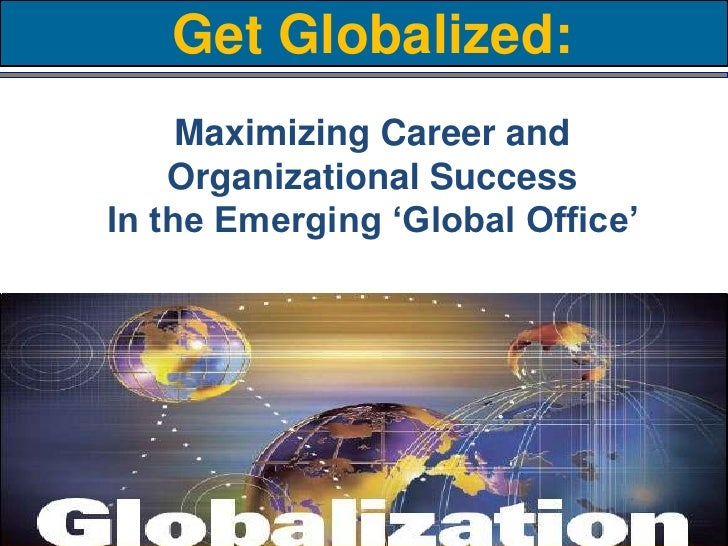 Get Globalized:Maximizing Career and Organizational SuccessIn the Emerging 'Global Office' <br />