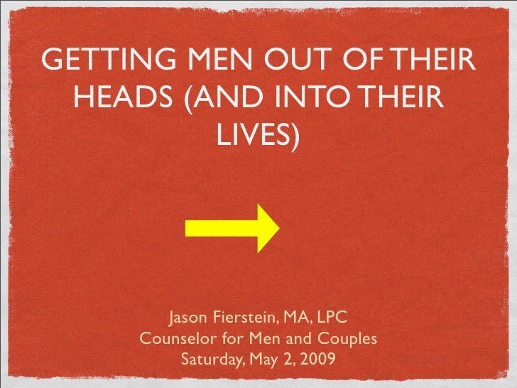 GETTING MEN OUT OF THEIR  HEADS (AND INTO THEIR          LIVES)             Jason Fierstein, MA, LPC      Counselor for Me...