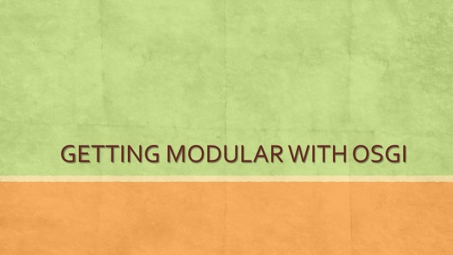 GETTING MODULARWITH OSGI