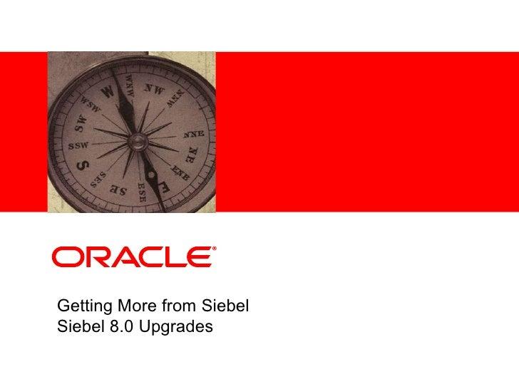 Getting More from Siebel Siebel 8.0 Upgrades