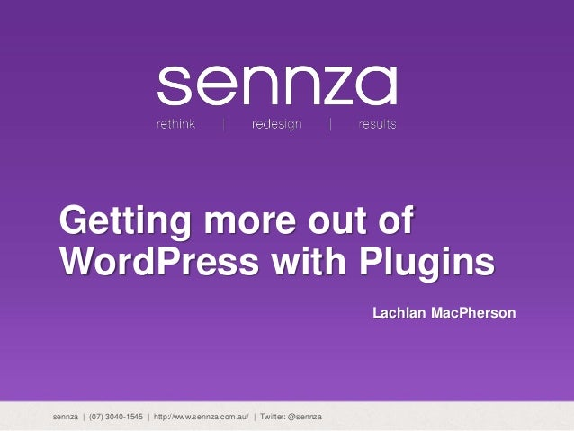 Getting more out of WordPress with Plugins Lachlan MacPherson sennza | (07) 3040-1545 | http://www.sennza.com.au/ | Twitte...