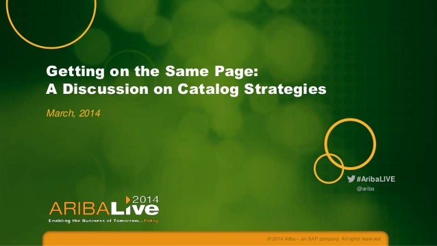 Getting on the Same Page: A Discussion on Catalog Strategies March, 2014  #AribaLIVE @ariba  © 2014 Ariba – an SAP company...