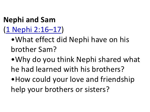 Nephi and Sam(1 Nephi 2:16–17)  •What effect did Nephi have on his  brother Sam?  •Why do you think Nephi shared what  he ...