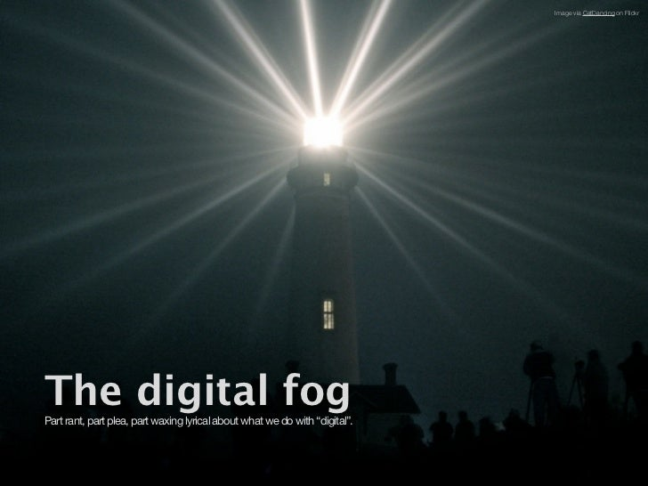 "Image via CatDancing on FlickrThe digital fogPart rant, part plea, part waxing lyrical about what we do with ""digital""."