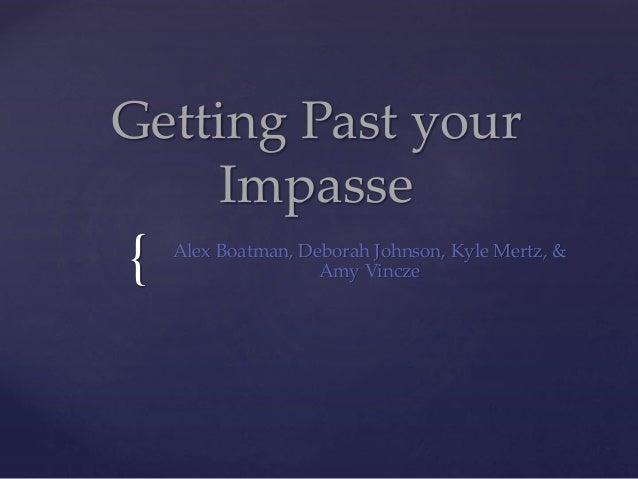 { Getting Past your Impasse Alex Boatman, Deborah Johnson, Kyle Mertz, & Amy Vincze