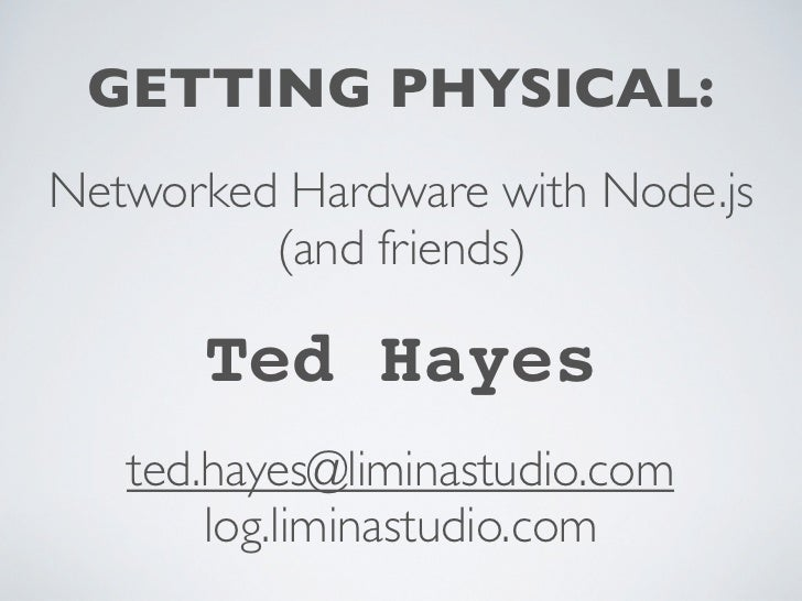 GETTING PHYSICAL:Networked Hardware with Node.js         (and friends)      Ted Hayes   ted.hayes@liminastudio.com       l...