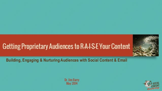 GettingProprietaryAudiencestoR-A-I-S-EYourContent Dr. Jim Barry May 2014 Building, Engaging & Nurturing Audiences with Soc...