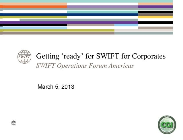 Getting 'ready' for SWIFT for CorporatesSWIFT Operations Forum AmericasMarch 5, 2013