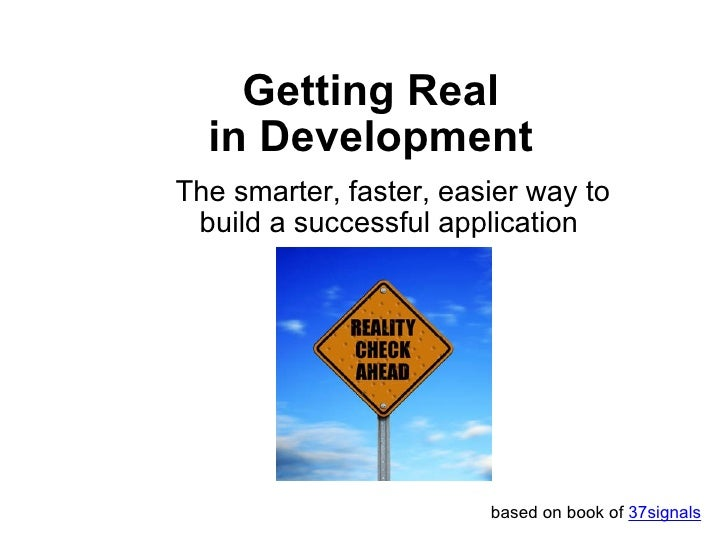Getting Real in Development The smarter, faster, easier way to build a successful application  based on book of  37signals