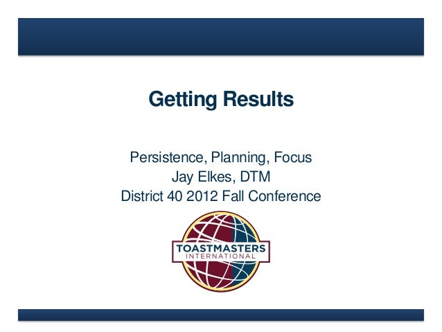 Getting Results Persistence, Planning, Focus          Jay Elkes, DTMDistrict 40 2012 Fall Conference