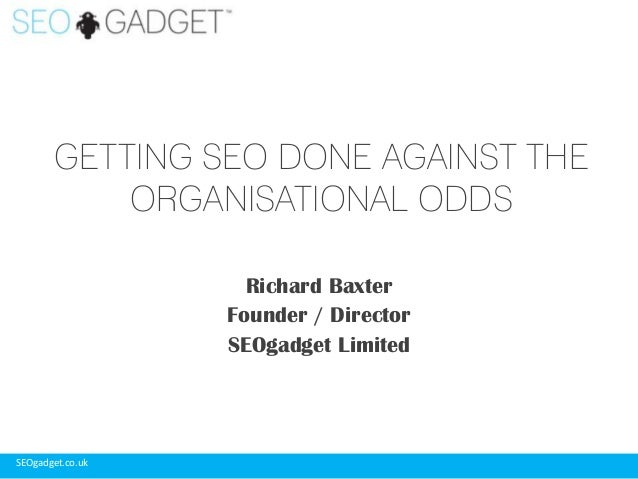 GETTING SEO DONE AGAINST THE ORGANISATIONAL ODDS Richard Baxter Founder / Director SEOgadget Limited  SEOgadget.co.uk