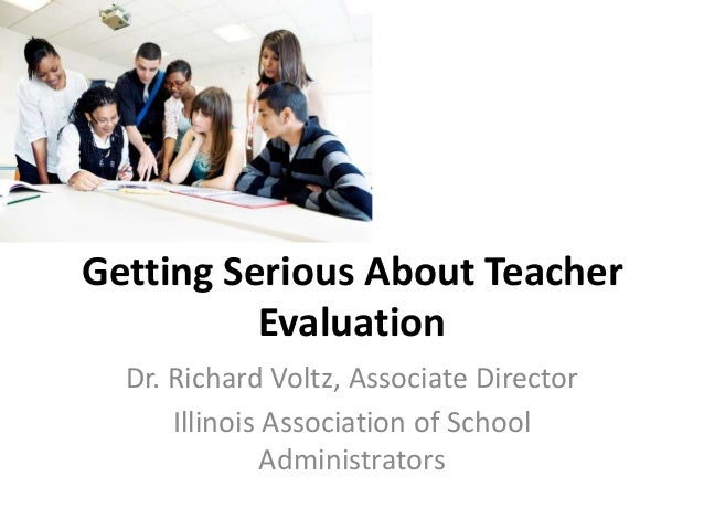 Getting Serious About Teacher Evaluation Dr. Richard Voltz, Associate Director Illinois Association of School Administrato...