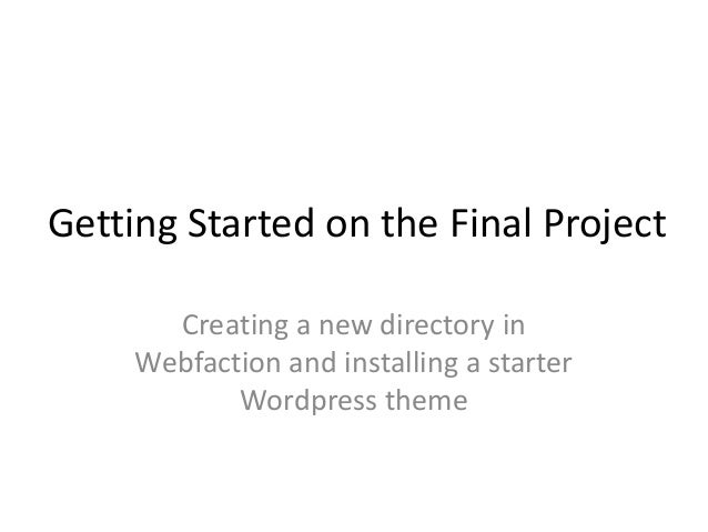 Getting Started on the Final Project Creating a new directory in Webfaction and installing a starter Wordpress theme